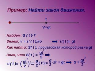 Пример: Найти закон движения. V=gt t Найдем: S ( t )-? Знаем: v = s' ( t ),но