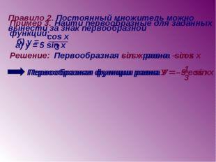 Правило 2. Постоянный множитель можно вынести за знак первообразной Пример 3.
