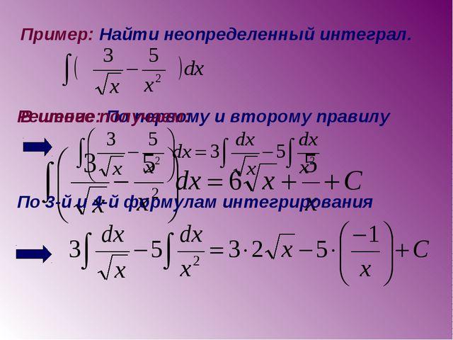 Пример: Найти неопределенный интеграл. Решение: По первому и второму правилу...