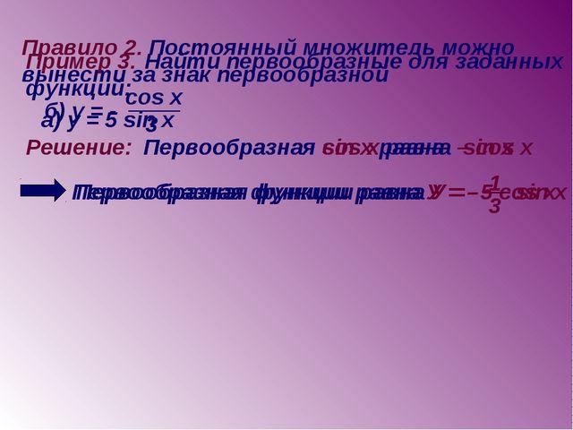 Правило 2. Постоянный множитель можно вынести за знак первообразной Пример 3....