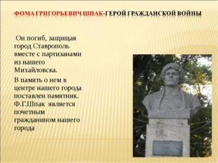 Он погиб, защищая город Ставрополь вместе с партизанами из нашего Михайловск