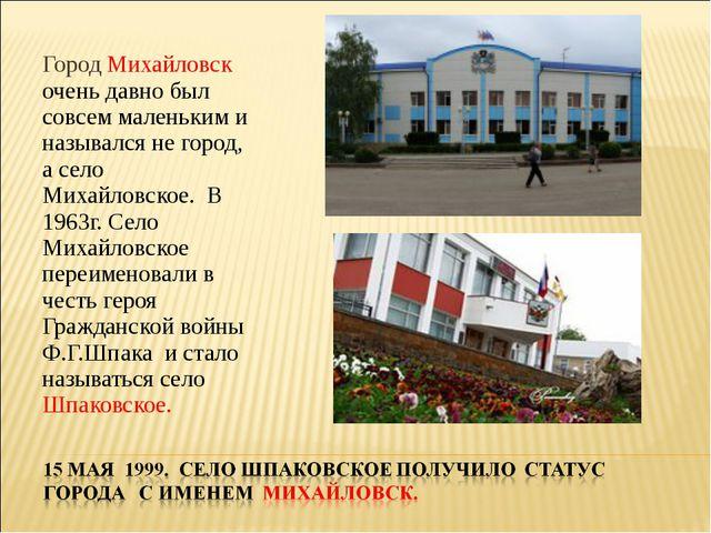 Город Михайловск очень давно был совсем маленьким и назывался не город, а сел...