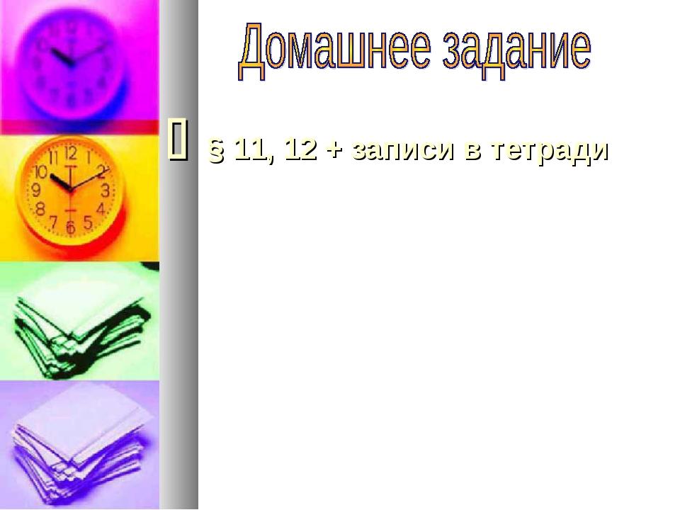  § 11, 12 + записи в тетради