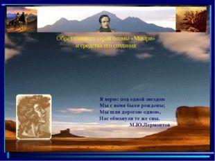 Образ главного героя поэмы «Мцыри» и средства его создания. Я верю: под одной