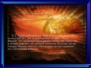 В. Г. Белинский написал: «Что за огненная душа, что за могучий дух, что за и