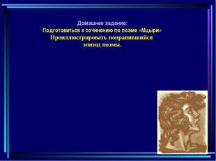 Домашнее задание: Подготовиться к сочинению по поэме «Мцыри» Проиллюстрироват