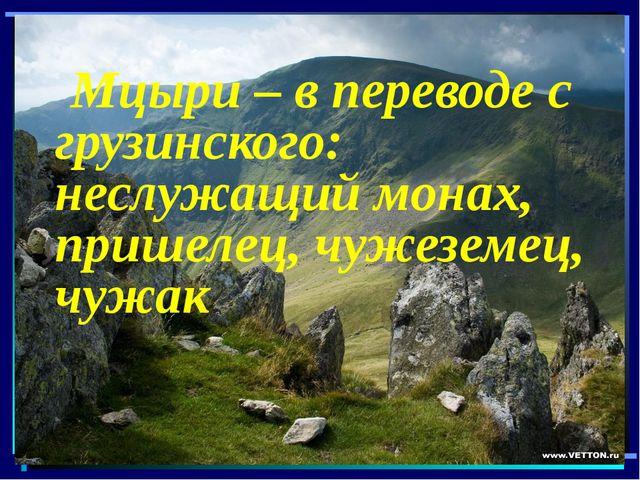Мцыри – в переводе с грузинского: неслужащий монах, пришелец, чужеземец,...