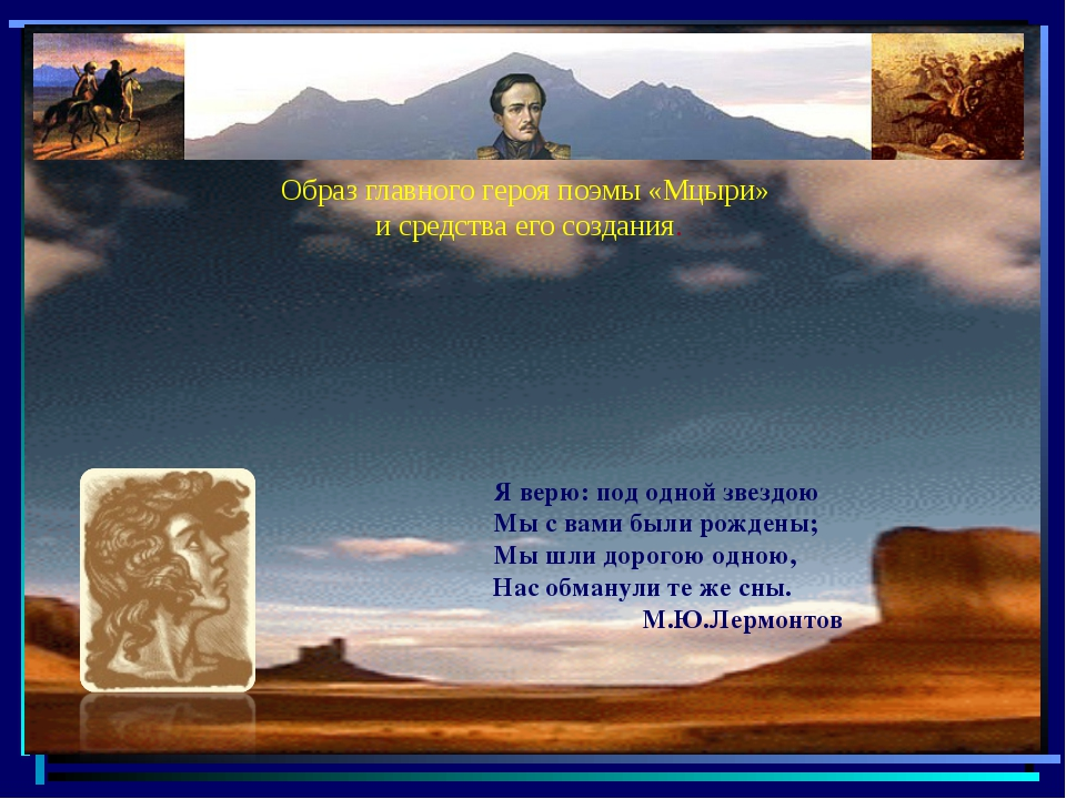 Образ главного героя поэмы «Мцыри» и средства его создания. Я верю: под одной...