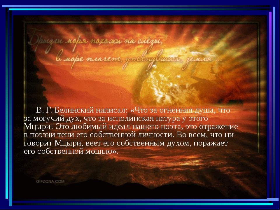 В. Г. Белинский написал: «Что за огненная душа, что за могучий дух, что за и...