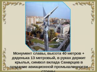 Монумент славы, высота 40 метров + дяденька 13 метровый, в руках держит крыль