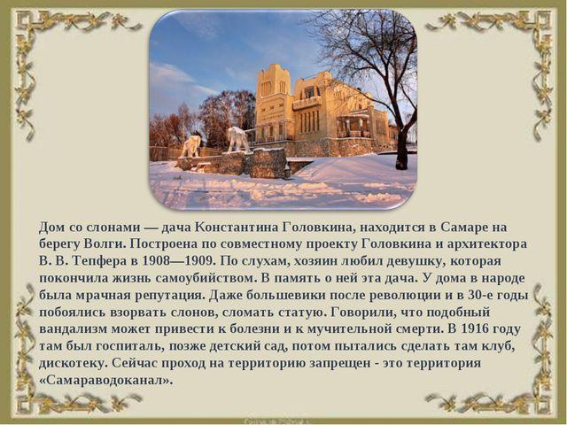 Дом со слонами — дача Константина Головкина, находится в Самаре на берегу Вол...