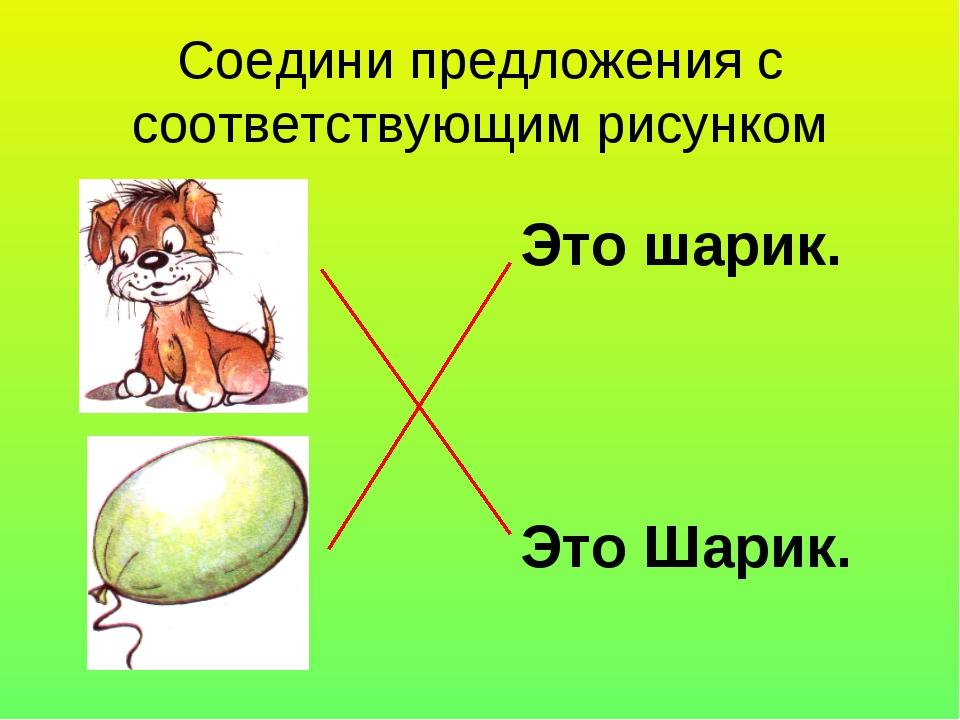 Соедини предложения с соответствующим рисунком Это Шарик. Это шарик.