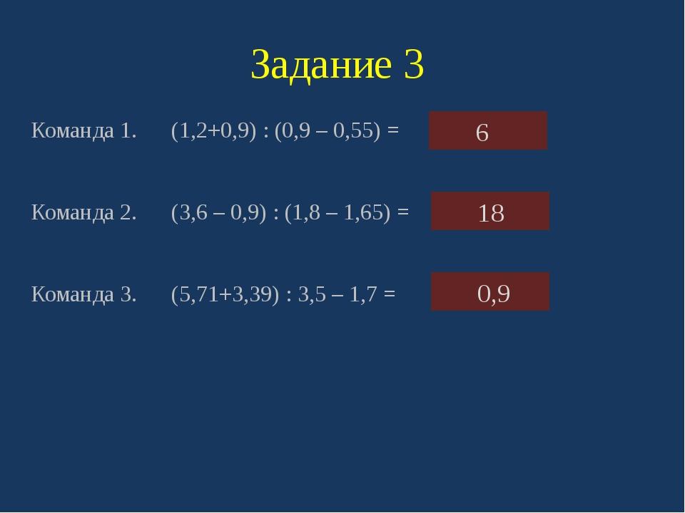 Задание 3 Команда 1. (1,2+0,9) : (0,9 – 0,55) = Команда 2. (3,6 – 0,9) : (1,8...