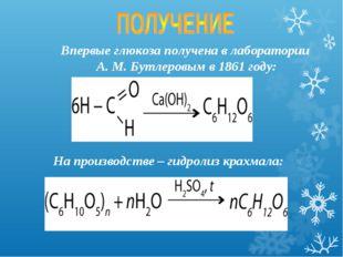 Впервые глюкоза получена в лаборатории А. М. Бутлеровым в 1861 году: На произ