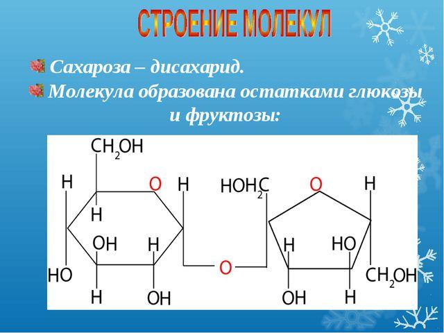 Сахароза – дисахарид. Молекула образована остатками глюкозы и фруктозы: