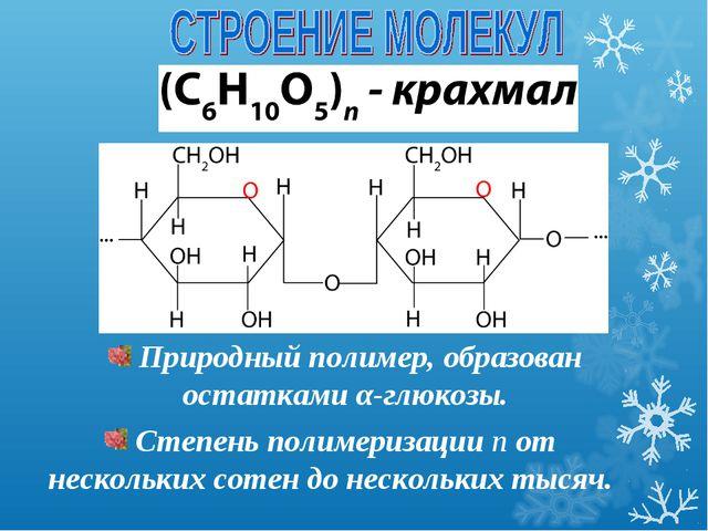 Природный полимер, образован остатками α-глюкозы. Степень полимеризации n от...