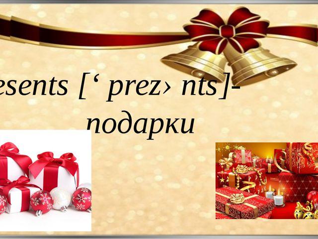 Presents [' prezənts]- подарки