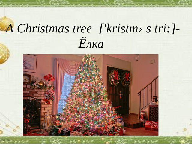 А Christmas tree [′kristməs tri:]- Ёлка