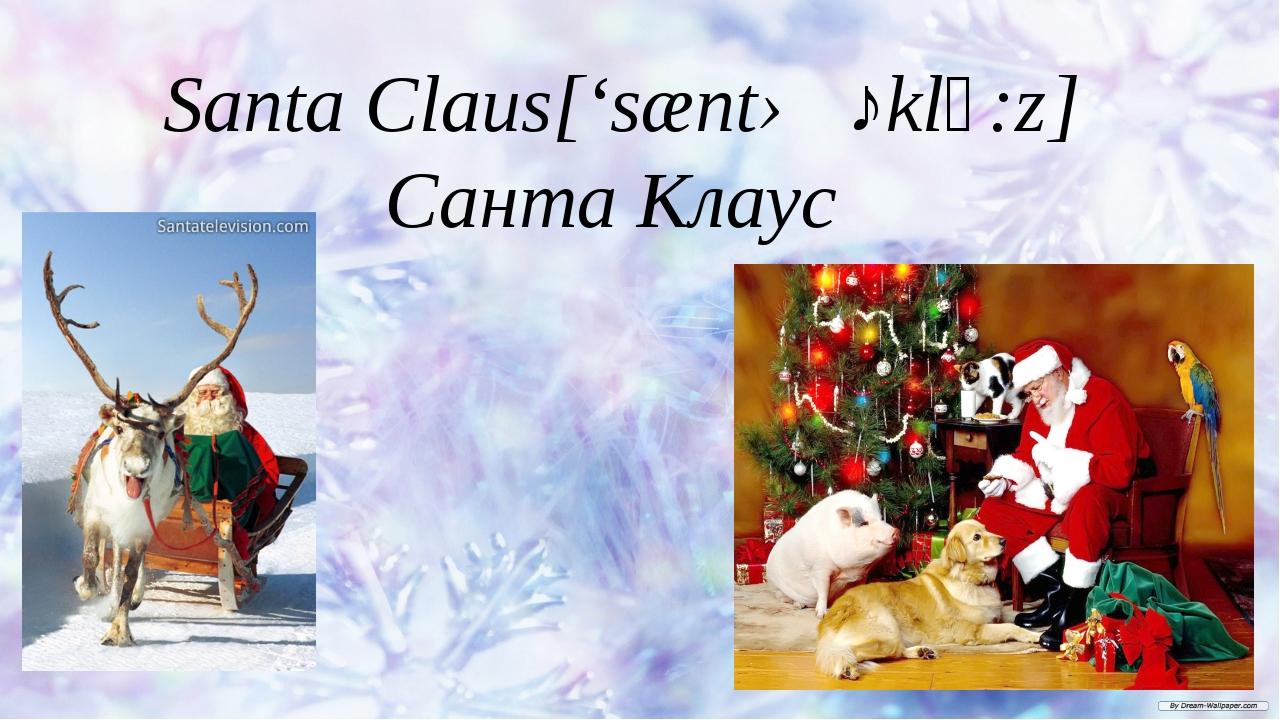 Santa Claus['sæntə ˎklᴐ:z] Санта Клаус