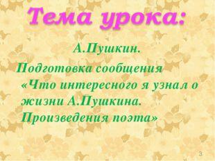 А.Пушкин. Подготовка сообщения «Что интересного я узнал о жизни А.Пушкина. Пр