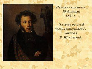 """Пушкин скончался 10 февраля 1837 г. """"Солнце русской поэзии закатилось"""",- напи"""
