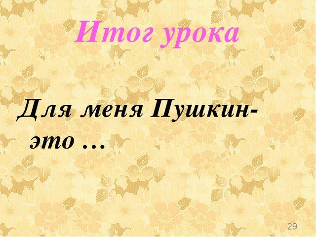 Итог урока Для меня Пушкин-это … *