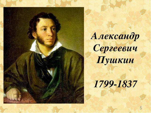 Александр Сергеевич Пушкин 1799-1837 *