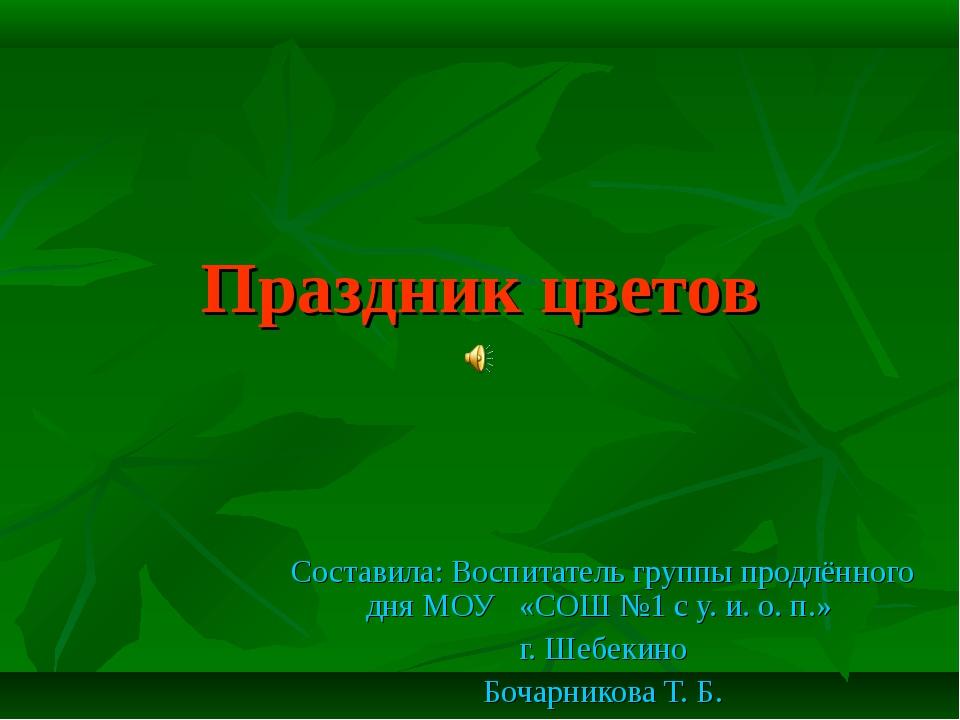 Праздник цветов Составила: Воспитатель группы продлённого дня МОУ «СОШ №1 с у...