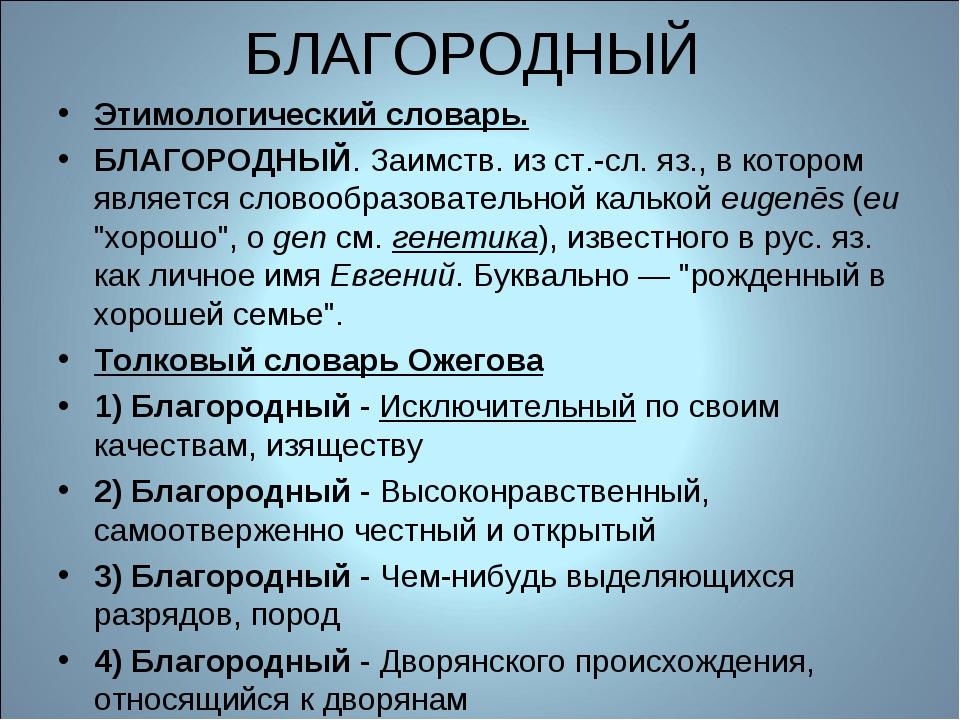 БЛАГОРОДНЫЙ Этимологический словарь. БЛАГОРОДНЫЙ. Заимств. из ст.-сл. яз., в...