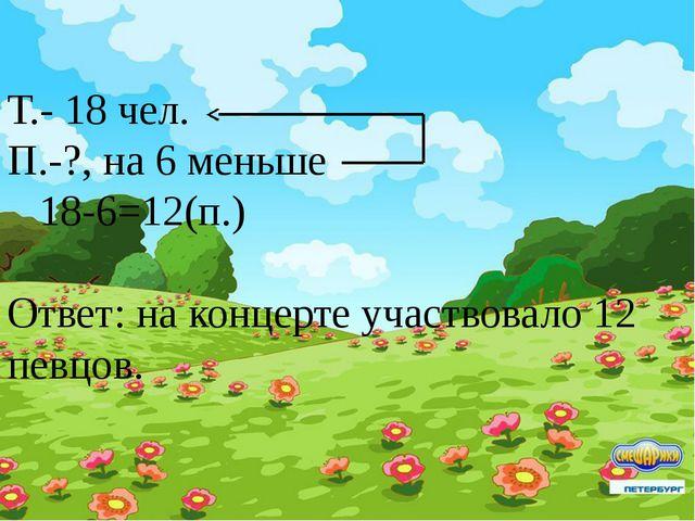 Т.- 18 чел. П.-?, на 6 меньше 18-6=12(п.) Ответ: на концерте участвовал...