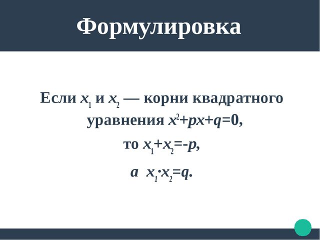 Формулировка Если х1 и х2 — корни квадратного уравнения х2+рх+q=0, то х1+х2=...