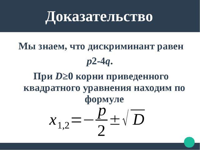 Доказательство Мы знаем, что дискриминант равен p2-4q. При D≥0 корни приведе...