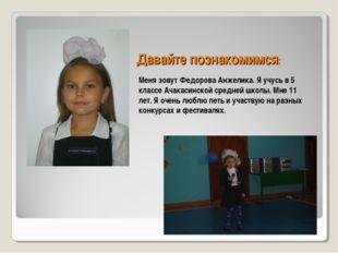 Давайте познакомимся: Меня зовут Федорова Анжелика. Я учусь в 5 классе Ачакас
