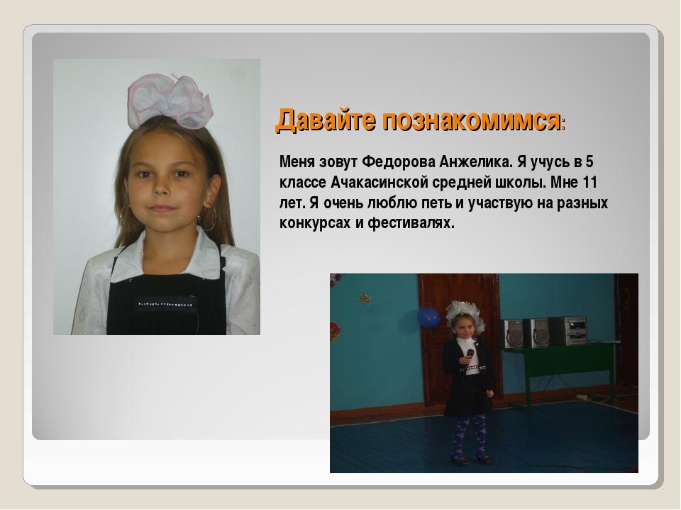 Давайте познакомимся: Меня зовут Федорова Анжелика. Я учусь в 5 классе Ачакас...
