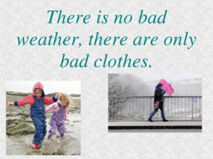 There is no bad weather, there are only bad clothes.