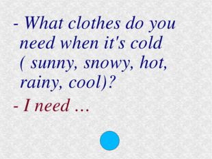 - What clothes do you need when it's cold ( sunny, snowy, hot, rainy, cool)?
