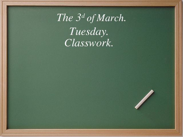 The 3d of March. Tuesday. Classwork.