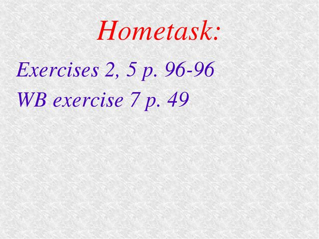 Hometask: Exercises 2, 5 p. 96-96 WB exercise 7 p. 49