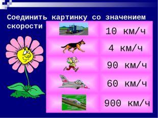 Соединить картинку со значением скорости. 4 км/ч 10 км/ч 900 км/ч 90 км/ч 60