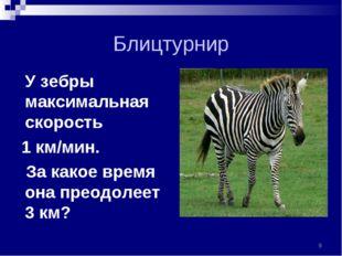 Блицтурнир У зебры максимальная скорость 1 км/мин. За какое время она преодол