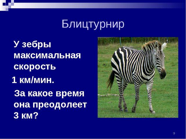 Блицтурнир У зебры максимальная скорость 1 км/мин. За какое время она преодол...