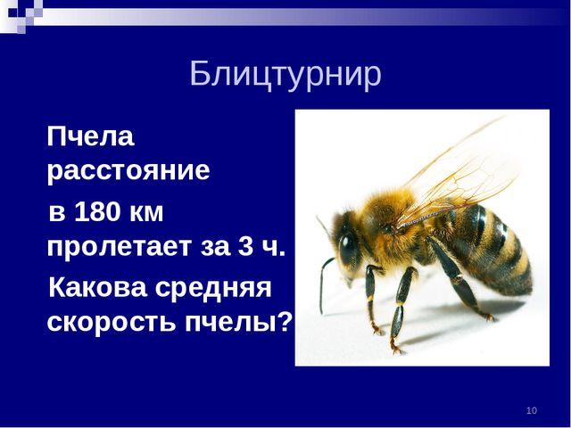 Блицтурнир Пчела расстояние в 180 км пролетает за 3 ч. Какова средняя скорост...