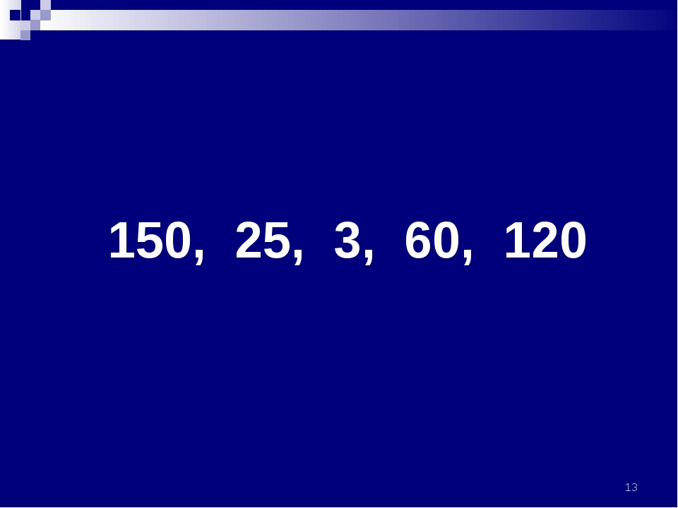 150, 25, 3, 60, 120 *