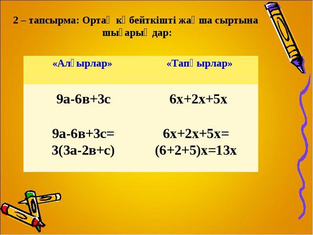 2 – тапсырма: Ортақ көбейткішті жақша сыртына шығарыңдар: 9а-6в+3с 6х+2х+5х 9...