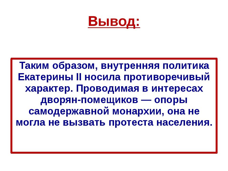 Вывод: Таким образом, внутренняя политика Екатерины II носила противоречивый...