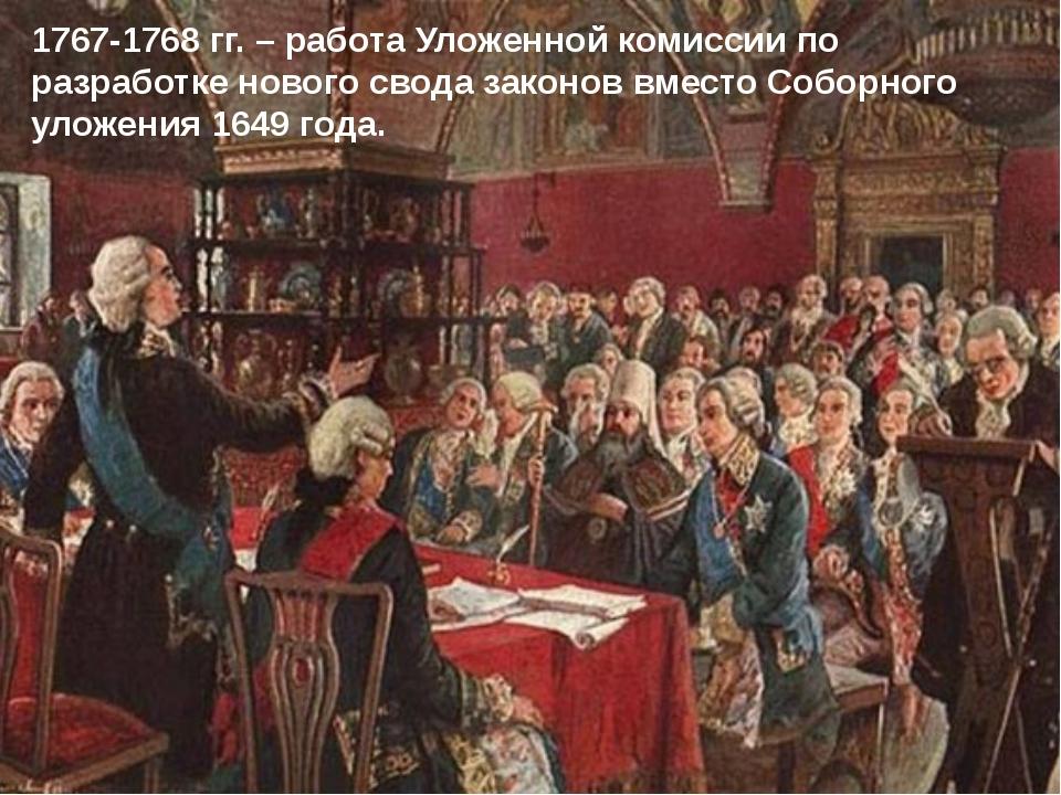 1767-1768 гг. – работа Уложенной комиссии по разработке нового свода законов...