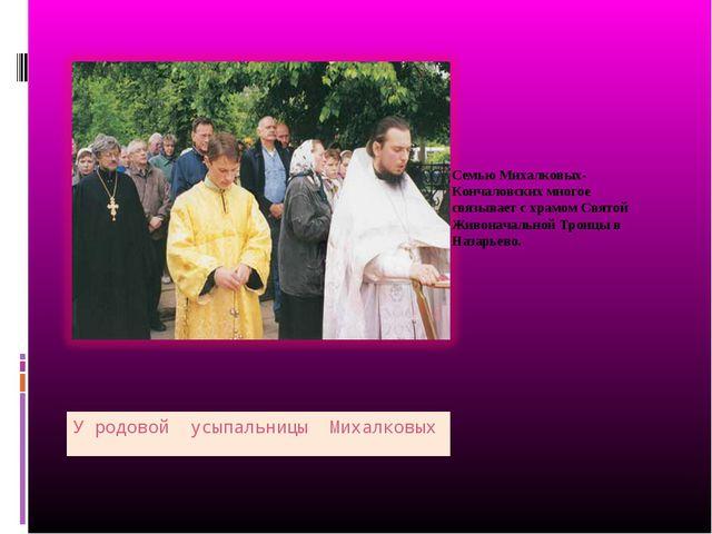 У родовой усыпальницы Михалковых Семью Михалковых-Кончаловских многое связыва...