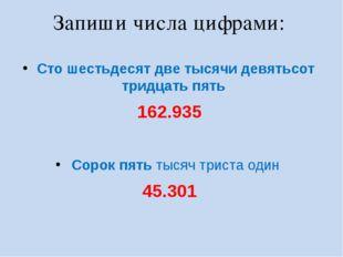 Запиши числа цифрами: Сто шестьдесят две тысячи девятьсот тридцать пять 162.9