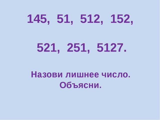 145, 51, 512, 152, 521, 251, 5127. Назови лишнее число. Объясни.