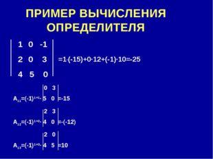 ПРИМЕР ВЫЧИСЛЕНИЯ ОПРЕДЕЛИТЕЛЯ 0 -1 0 3 4 5 0 0 3 А11=(-1)1+1∙ 5 0 =-15 2 3 А
